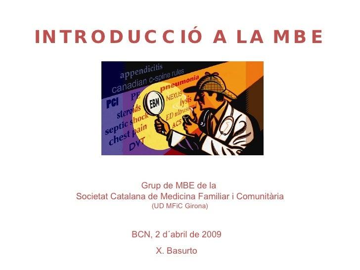 BCN, 2 d´abril de 2009 X. Basurto Grup de MBE de la  Societat Catalana de Medicina Familiar i Comunitària (UD MFiC Girona)...