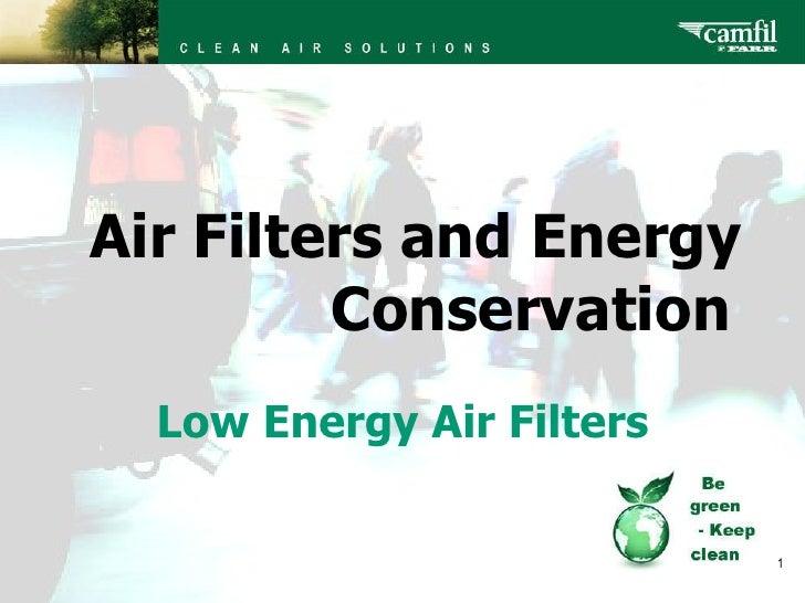 <ul><ul><ul><ul><ul><li>Air Filters and Energy  Conservation </li></ul></ul></ul></ul></ul>Low Energy Air Filters