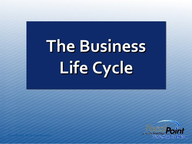 The BusinessThe Business Life CycleLife Cycle The BusinessThe Business Life CycleLife Cycle FocalPoint 2010 Conference