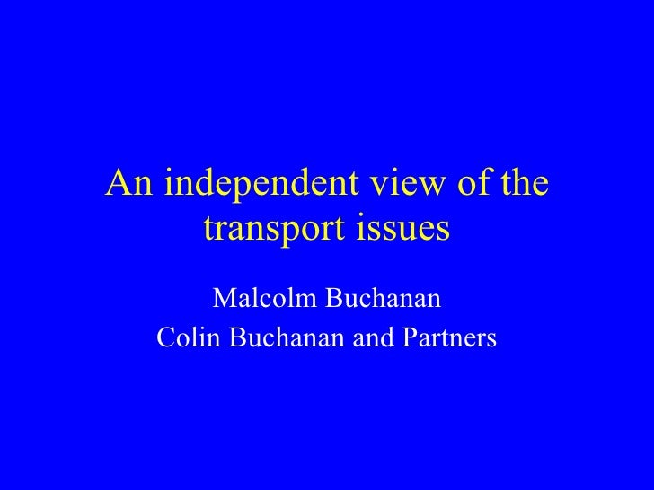 An independent view of the transport issues Malcolm Buchanan Colin Buchanan and Partners