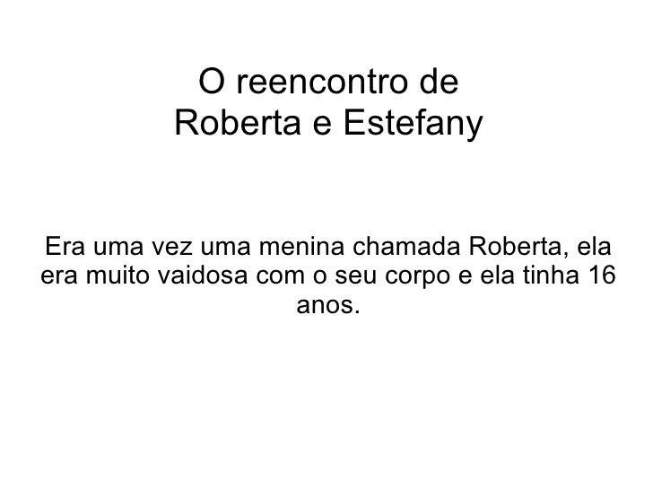 O reencontro de Roberta e Estefany Era uma vez uma menina chamada Roberta, ela era muito vaidosa com o seu corpo e ela tin...