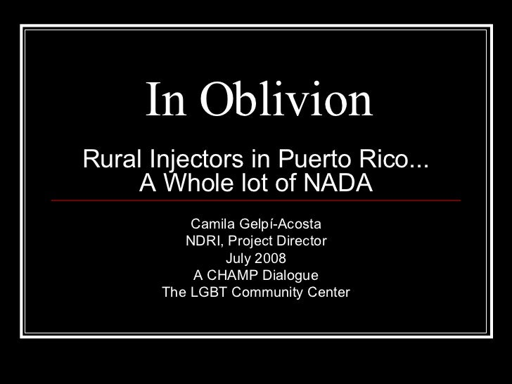 In Oblivion Rural Injectors in Puerto Rico... A Whole lot of NADA Camila Gelpí-Acosta NDRI, Project Director July 2008 A C...