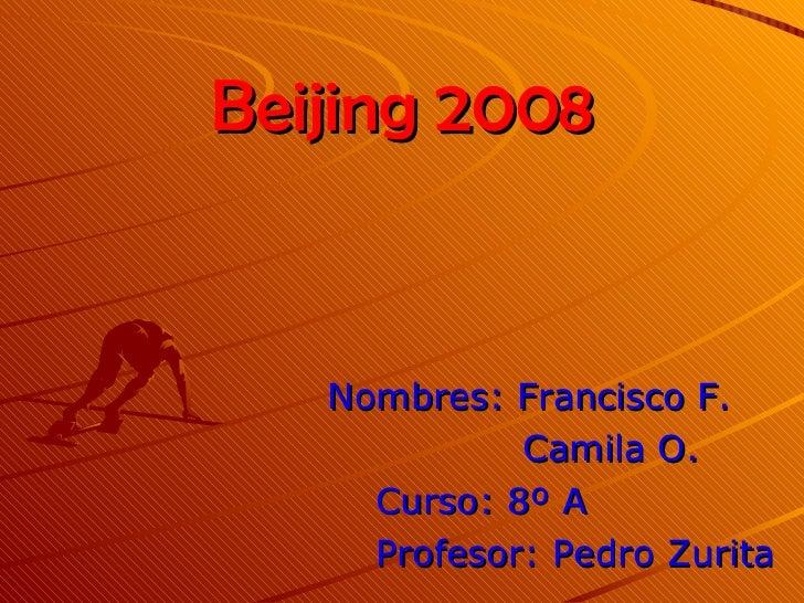 Beijing 2008 Nombres: Francisco F. Camila O. Curso: 8º A Profesor: Pedro Zurita