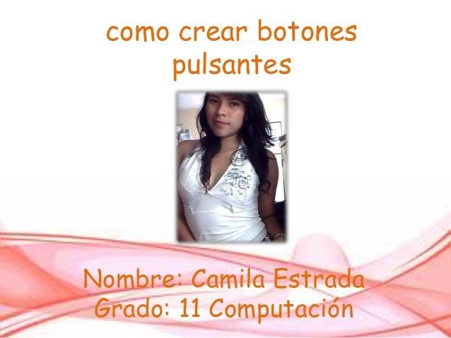 como crear botonespulsantesNombre: Camila EstradaGrado: 11 Computación