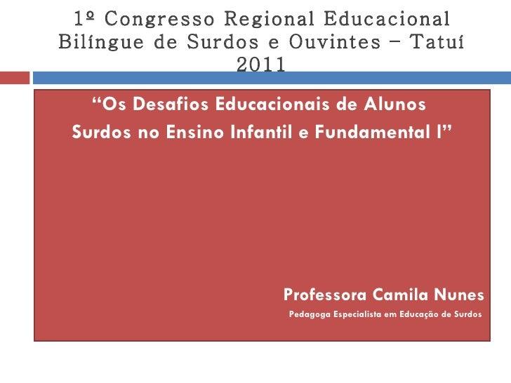 "1º Congresso Regional Educacional Bilíngue de Surdos e Ouvintes – Tatuí 2011 <ul><li>"" Os Desafios Educacionais de Alunos ..."