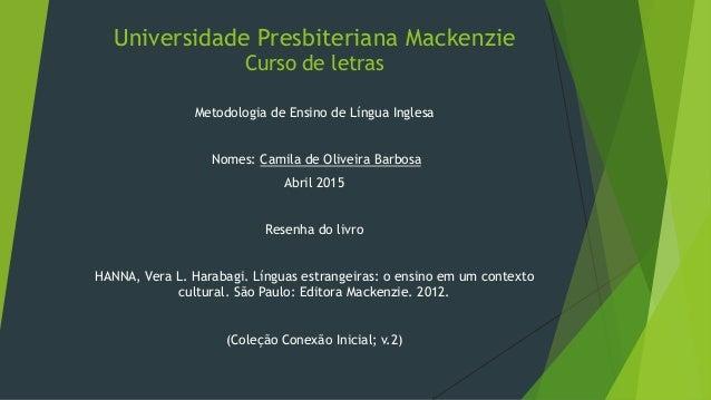 Universidade Presbiteriana Mackenzie Curso de letras Metodologia de Ensino de Língua Inglesa Nomes: Camila de Oliveira Bar...