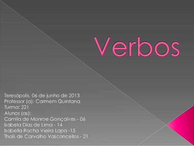 Teresópolis, 06 de junho de 2013Professor (a): Carmem QuintanaTurma: 221Alunos (as):Camila de Monroe Gonçalves - 06Isabela...