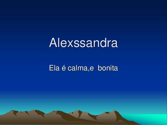 Alexssandra Ela é calma,e bonita