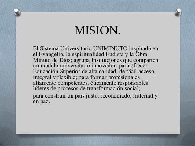 MISION.El Sistema Universitario UNIMINUTO inspirado enel Evangelio, la espiritualidad Eudista y la ObraMinuto de Dios; agr...