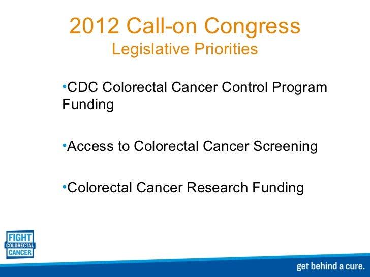2012 Call-on Congress Legislative Priorities <ul><li>CDC Colorectal Cancer Control Program Funding </li></ul><ul><li>Acces...