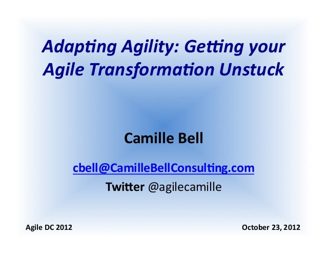 Adap%ng  Agility:  Ge0ng  your   Agile  Transforma%on  Unstuck   Camille  Bell   cbell@CamilleBellConsul...