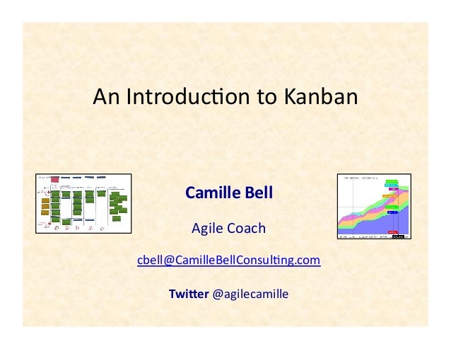 An	   Introduc+on	   to	   Kanban	    Camille	   Bell	    Agile	   Coach	    cbell@CamilleBellConsul+ng.com	    Twi+er	   ...
