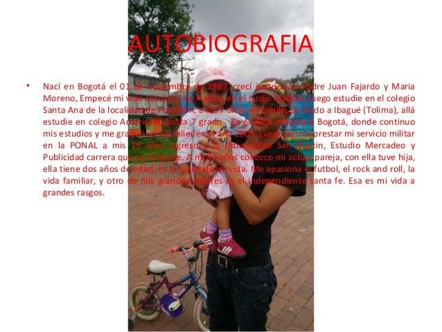 AUTOBIOGRAFIA •  Nací en Bogotá el 01 de noviembre de 1987, crecí junto a mi Padre Juan Fajardo y Maria Moreno, Empecé mi ...