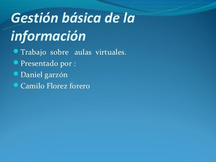 Gestión básica de lainformaciónTrabajo sobre aulas virtuales.Presentado por :Daniel garzónCamilo Florez forero