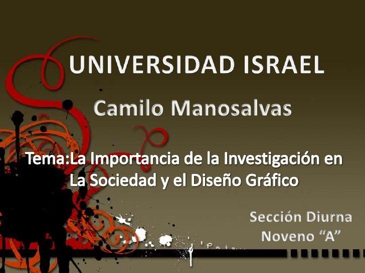 UNIVERSIDAD ISRAEL<br />Camilo Manosalvas<br />Tema:La Importancia de la Investigación en<br />La Sociedad y el Diseño Grá...