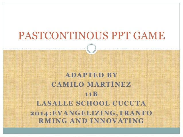 ADAPTED BY CAMILO MARTÍNEZ 11B LASALLE SCHOOL CUCUTA 2014:EVANGELIZING,TRANFO RMING AND INNOVATING PASTCONTINOUS PPT GAME