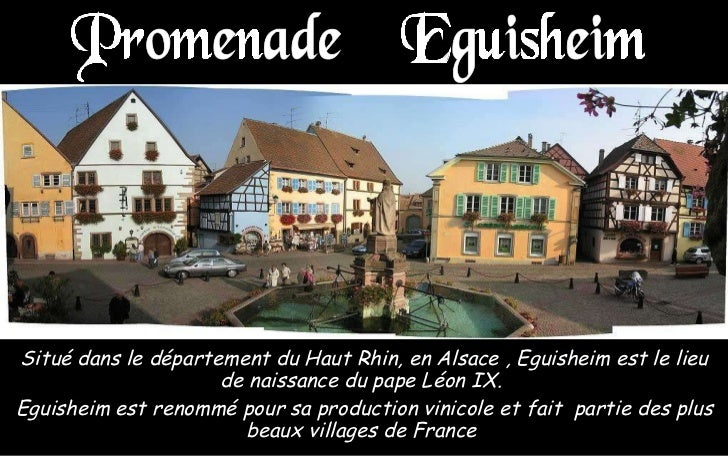 Situé dans le département du Haut Rhin, en Alsace , Eguisheim est le lieu de naissance du pape Léon IX.  Eguisheim est ren...