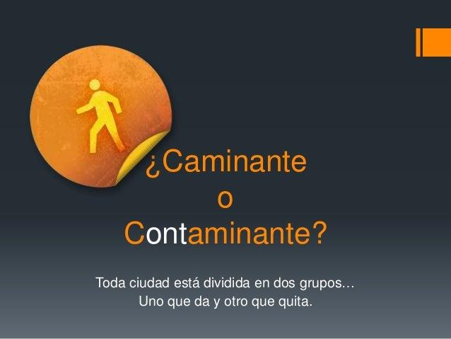 ¿Caminante o Contaminante? Toda ciudad está dividida en dos grupos… Uno que da y otro que quita.