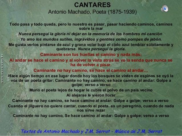 CANTARES Antonio Machado, Poeta (1875-1939) Todo pasa y todo queda, pero lo nuestro es pasar, pasar haciendo caminos, cami...