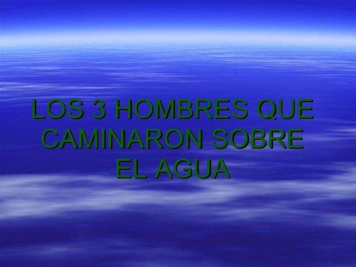 LOS 3 HOMBRES QUE CAMINARON SOBRE EL AGUA