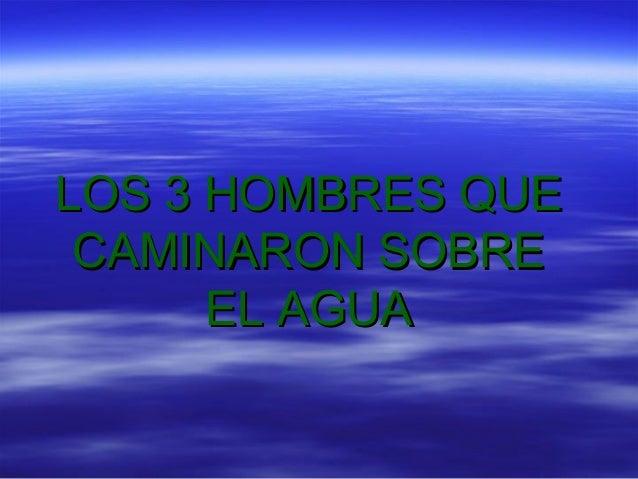 LOS 3 HOMBRES QUELOS 3 HOMBRES QUE CAMINARON SOBRECAMINARON SOBRE EL AGUAEL AGUA