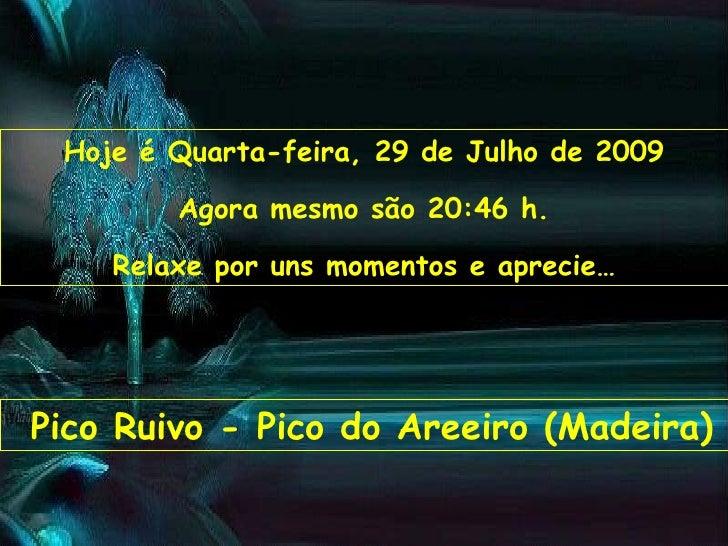 Hoje é  Terça-feira, 26 de Maio de 2009 Agora mesmo são  10:13  h. Relaxe por uns momentos e aprecie… Pico Ruivo - Pico do...
