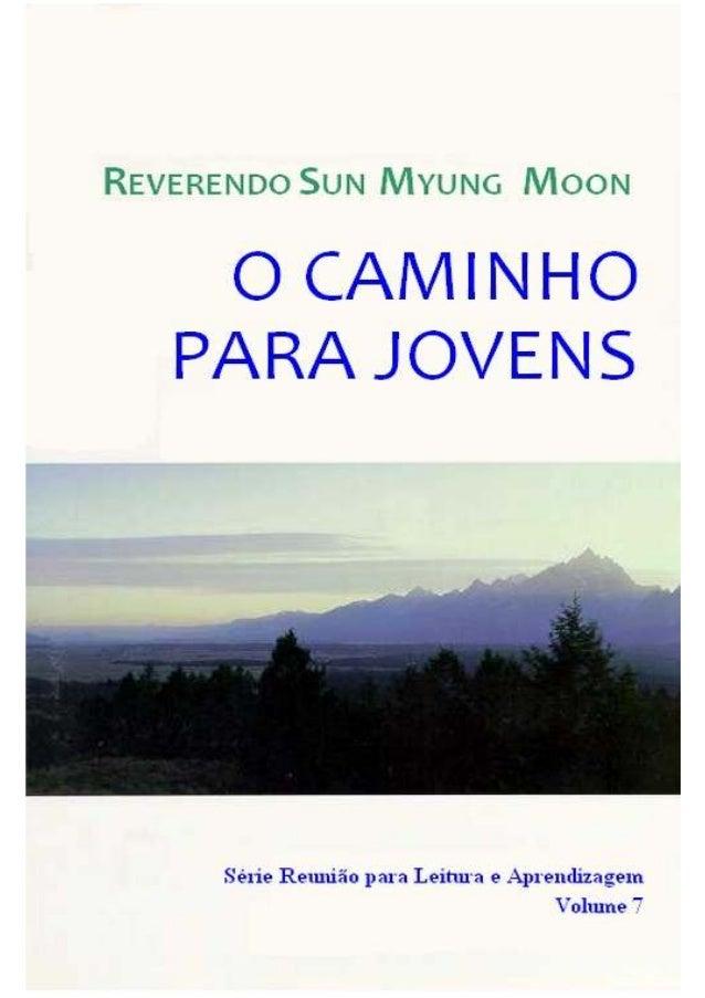 1 O Caminho para Jovens Rev. Sun Myung Moon Conteúdos Capítulo 1. O Curso de Vida do Homem...................................