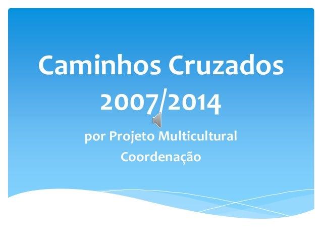 Caminhos Cruzados 2007/2014 por Projeto Multicultural Coordenação