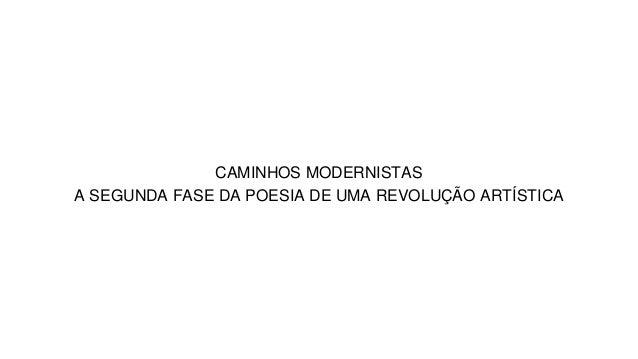 CAMINHOS MODERNISTAS A SEGUNDA FASE DA POESIA DE UMA REVOLUÇÃO ARTÍSTICA