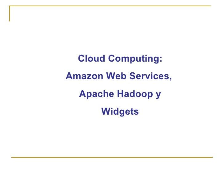 Cloud Computing: Amazon Web Services,   Apache Hadoop y       Widgets