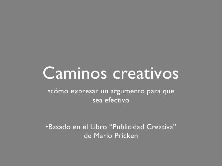 """Caminos creativos <ul><li>cómo expresar un argumento para que sea efectivo </li></ul><ul><li>Basado en el Libro """"Publicida..."""