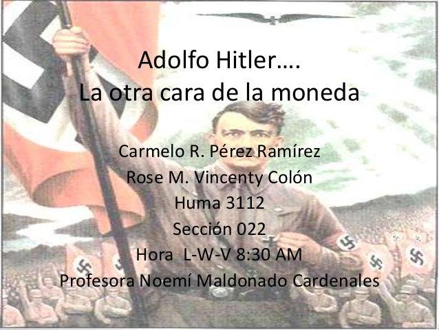 Adolfo Hitler…. La otra cara de la moneda Carmelo R. Pérez Ramírez Rose M. Vincenty Colón Huma 3112 Sección 022 Hora L-W-V...