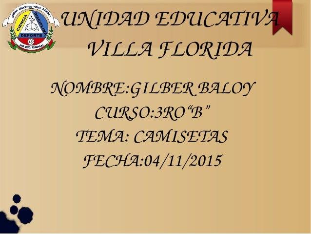 "UNIDADEDUCATIVA VILLAFLORIDA NOMBRE:GILBERBALOY CURSO:3RO""B"" TEMA:CAMISETAS FECHA:04/11/2015"