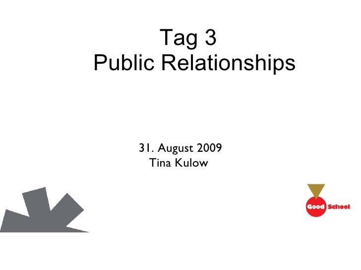 Tag 3   Public Relationships <ul><li>31. August 2009 </li></ul><ul><ul><li>Tina Kulow  </li></ul></ul>