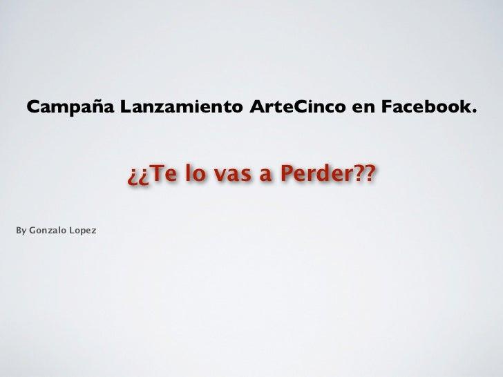 Campaña Lanzamiento ArteCinco en Facebook.                   ¿¿Te lo vas a Perder??By Gonzalo Lopez