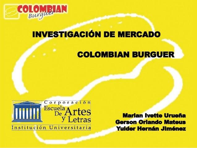 INVESTIGACIÓN DE MERCADO        COLOMBIAN BURGUER                 Marian Ivette Urueña               Gerson Orlando Mateus...