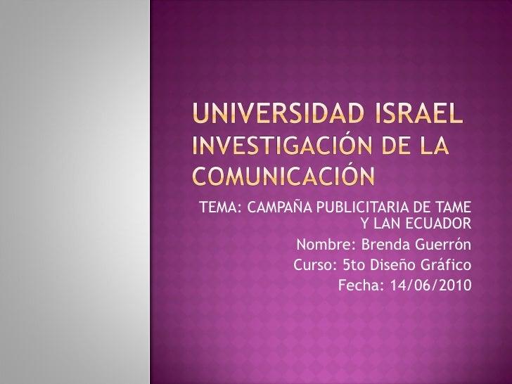 TEMA: CAMPAÑA PUBLICITARIA DE TAME Y LAN ECUADOR Nombre: Brenda Guerrón Curso: 5to Diseño Gráfico Fecha: 14/06/2010