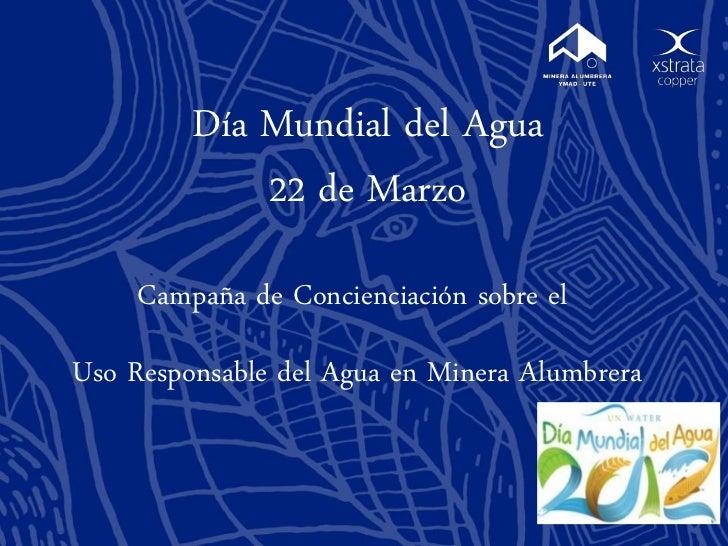 Día Mundial del Agua             22 de Marzo     Campaña de Concienciación sobre elUso Responsable del Agua en Minera Alum...