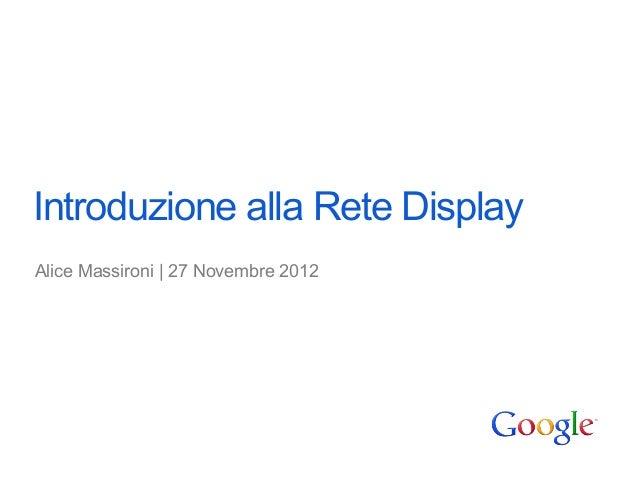 Introduzione alla Rete DisplayAlice Massironi | 27 Novembre 2012