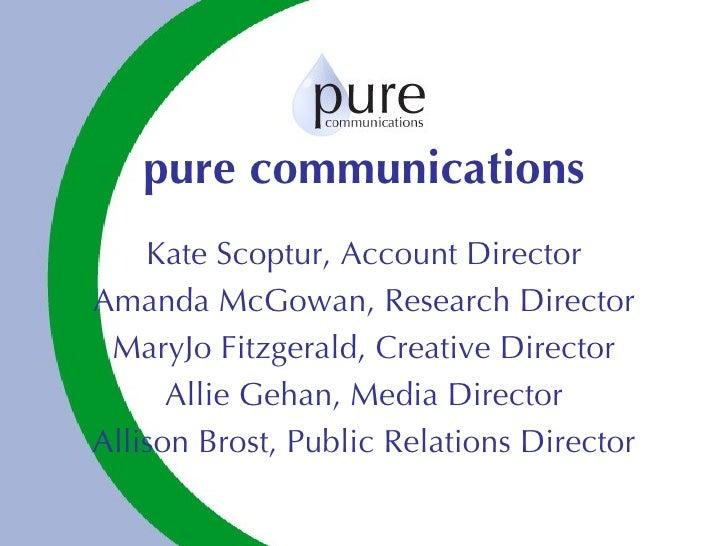 pure communications Kate Scoptur, Account Director Amanda McGowan, Research Director MaryJo Fitzgerald, Creative Director ...