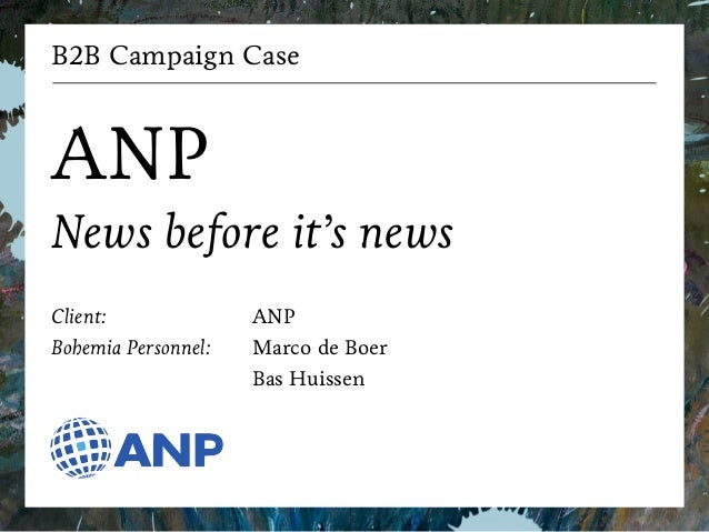 B2B Campaign Case  !  ANP  News before it's news  !  Client:  Bohemia Personnel:  ANP  Marco de Boer  Bas Huissen