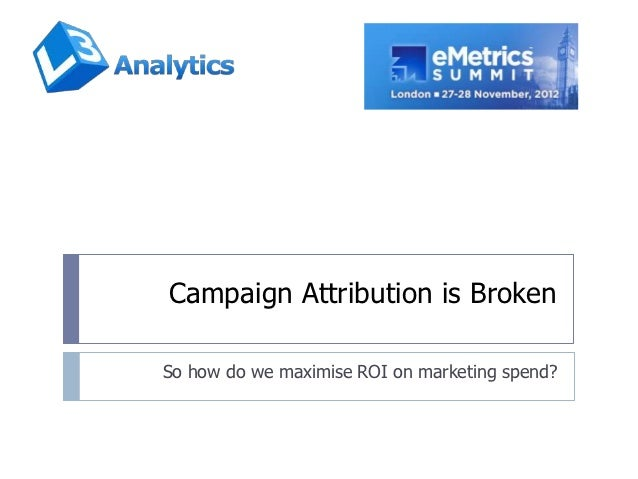 Campaign Attribution is BrokenSo how do we maximise ROI on marketing spend?