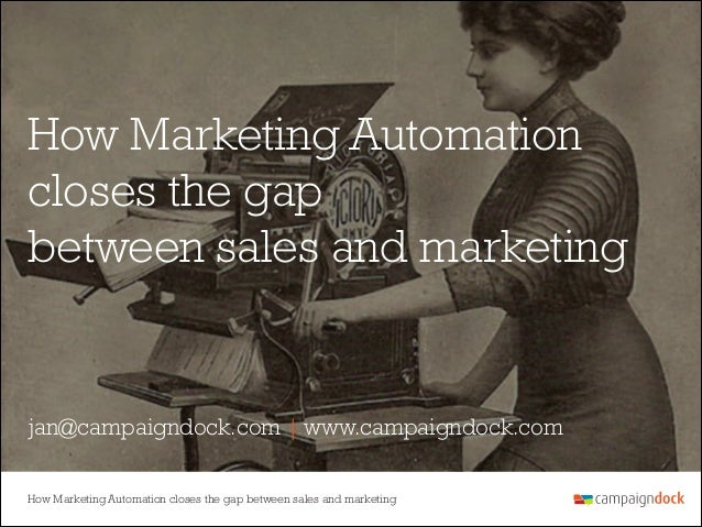 How Marketing Automation closes the gap between sales and marketing  jan@campaigndock.com | www.campaigndock.com How Marke...