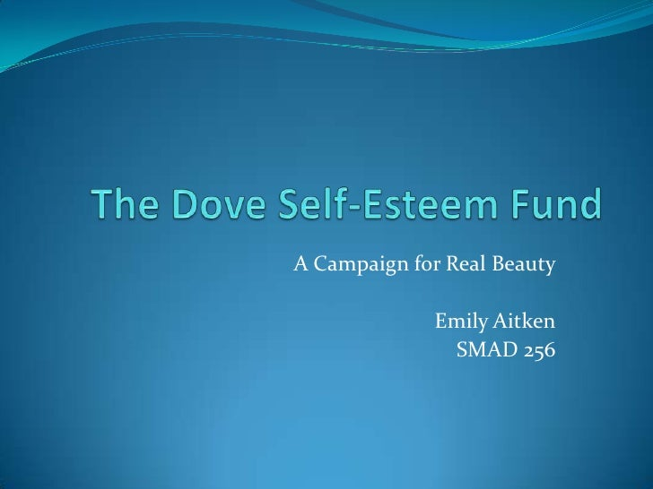 The Dove Self-Esteem Fund<br />A Campaign for Real Beauty<br />Emily Aitken<br />SMAD 256<br />
