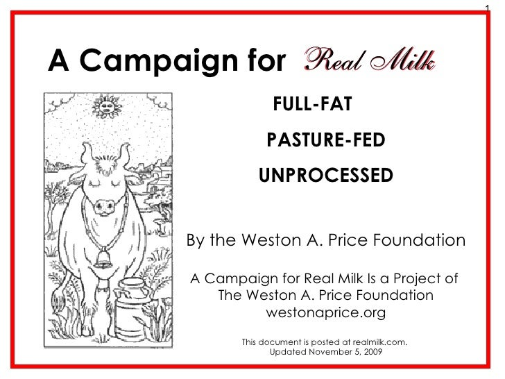 A Campaign for FULL-FAT  PASTURE-FED UNPROCESSED By the Weston A. Price Foundation A Campaign for Real Milk Is a Project o...