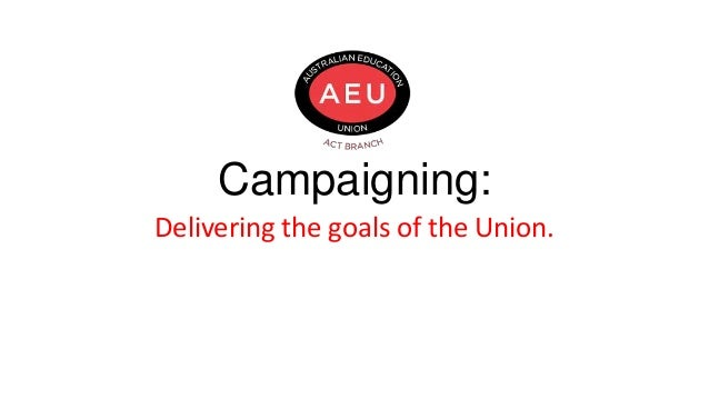Campaigning: Delivering the goals of the Union.