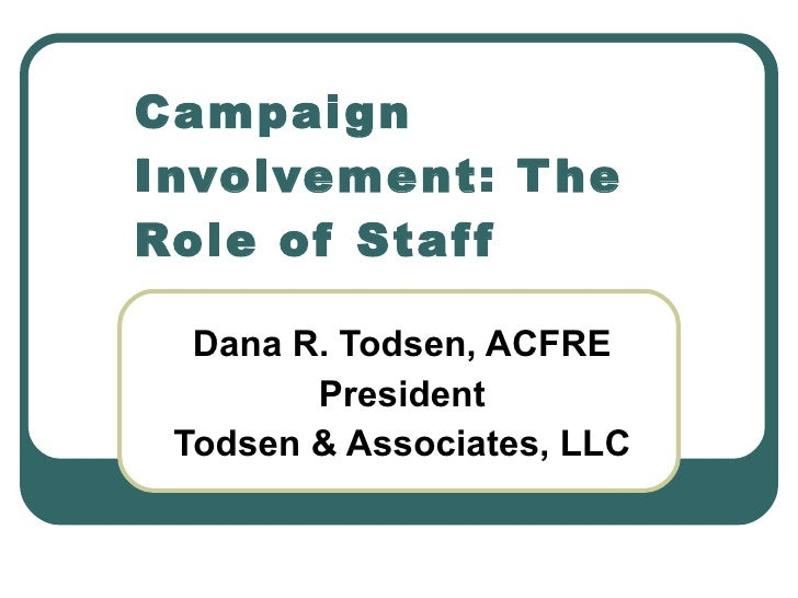 Dana R. Todsen, ACFRE President Todsen & Associates, LLC Campaign Involvement: The Role of Staff
