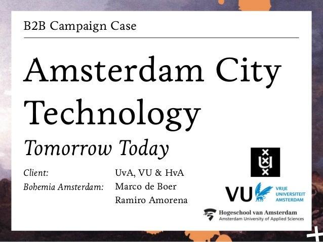 B2B Campaign Case Amsterdam City Technology Tomorrow Today Client: Bohemia Amsterdam: UvA, VU & HvA Marco de Boer Ramiro A...