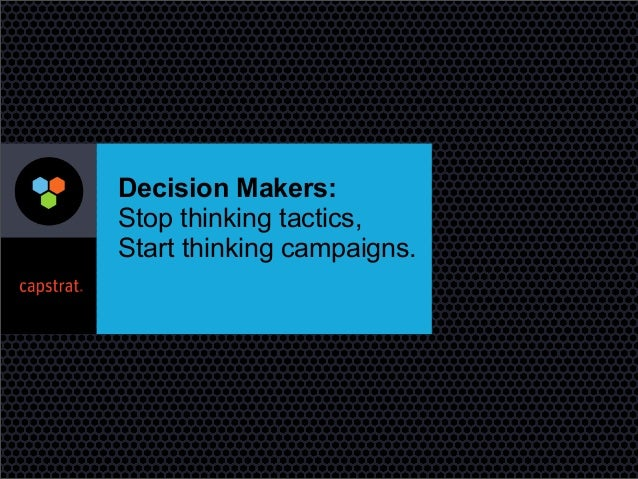 Decision Makers: Stop thinking tactics, Start thinking campaigns.
