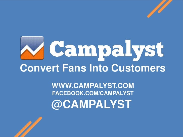Convert Fans Into Customers<br />WWW.CAMPALYST.COM<br />FACEBOOK.COM/CAMPALYST<br />@CAMPALYST<br />